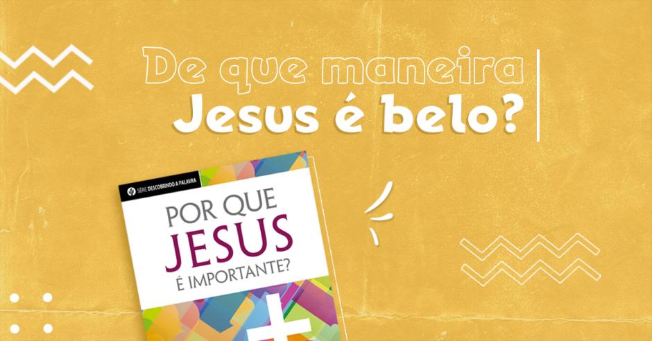 De que maneira Jesus é belo?