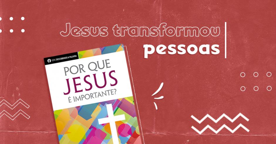 Jesus transformou pessoas