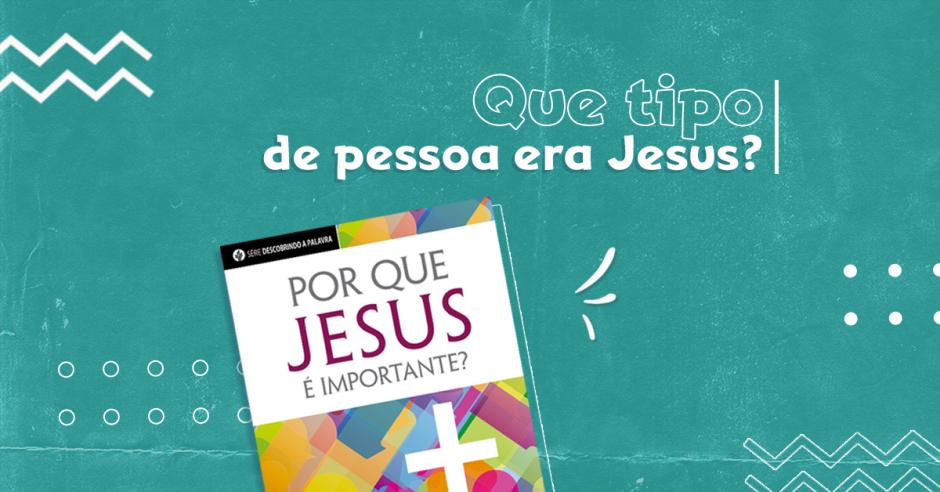 Que tipo de pessoa era Jesus?